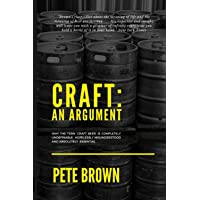 Craft: An Argument: Why the term 'Craft Beer' is completely undefinable, hopelessly misunderstood and absolutely…