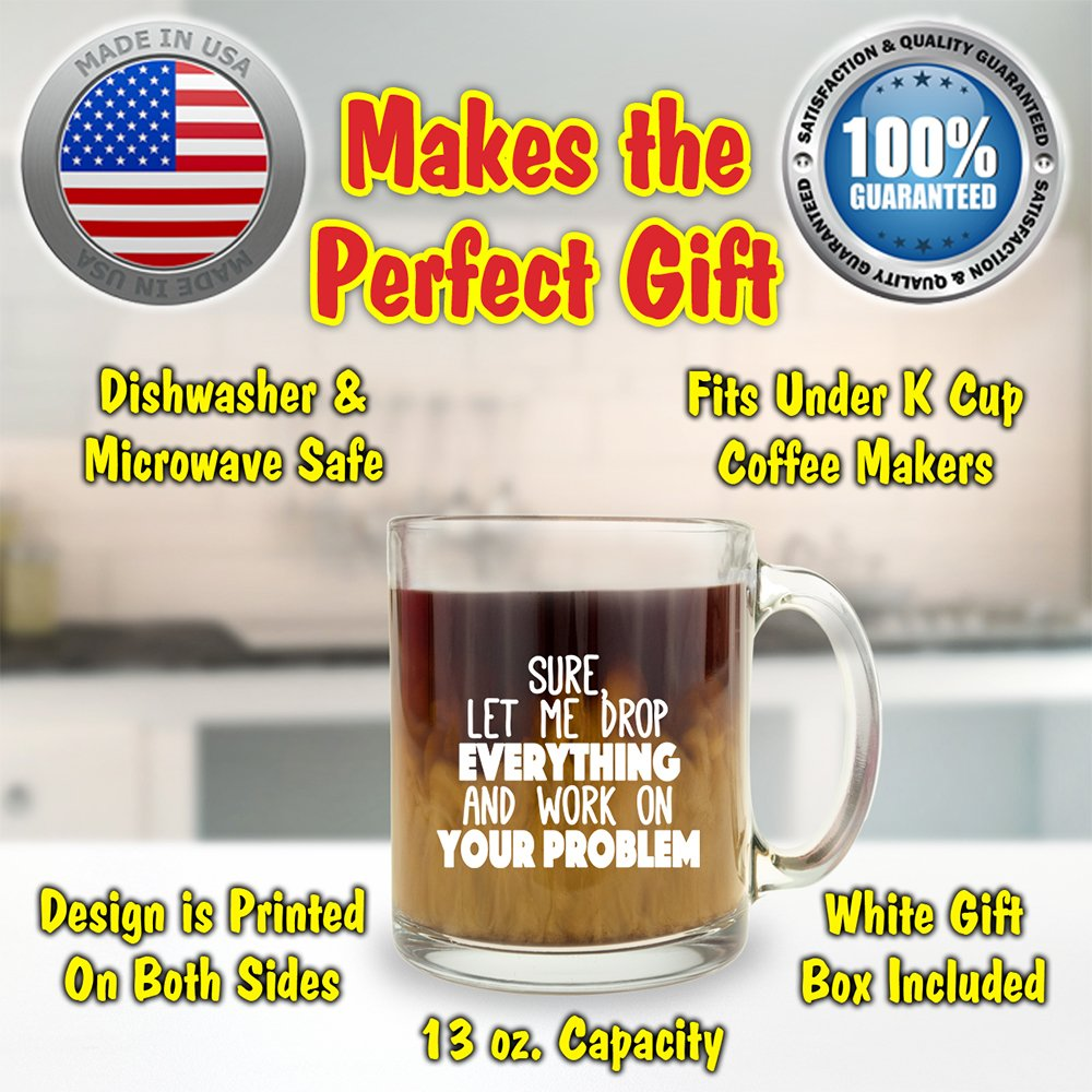 Glass Coffee Mug Sure Makes a Great Gift for Coworkers Funny Coffee Mugs Let Me Drop Everything And Work On Your Problem