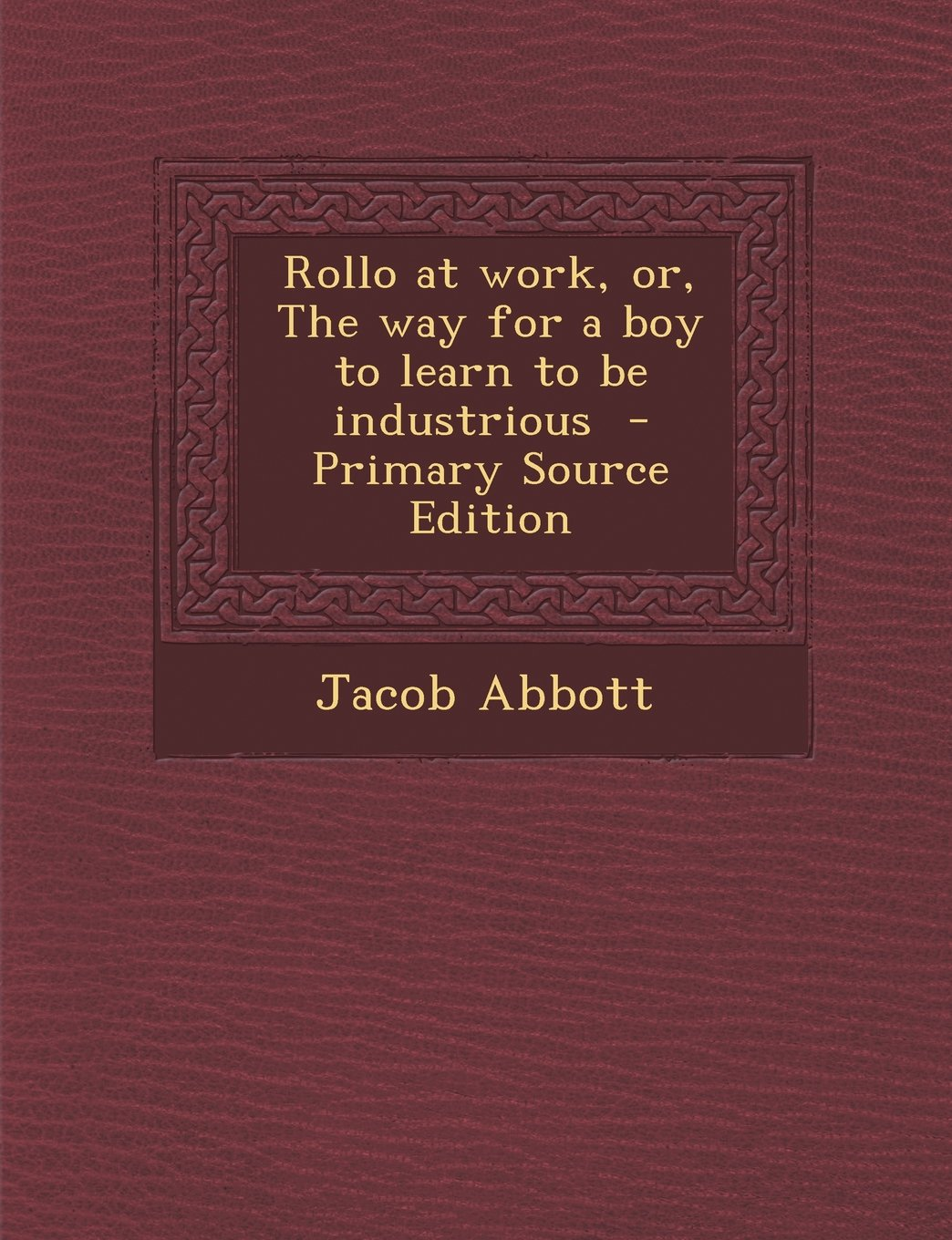 Read Online Rollo at work, or, The way for a boy to learn to be industrious  - Primary Source Edition PDF