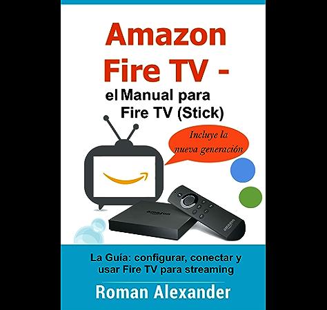 Amazon Fire TV – el manual para Fire TV (Stick): La Guía: configurar, conectar y usar Fire TV para streaming (Smart Home System nº 6) eBook: Alexander, Roman: Amazon.es: Tienda Kindle