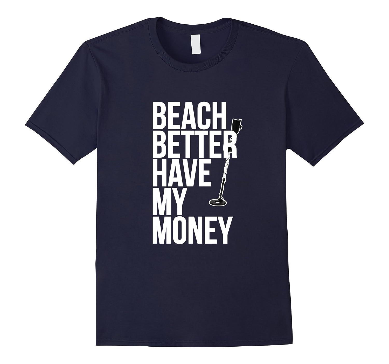 Beach Better Have My Money Shirt for Metal Detector Fans-BN