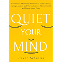 Quiet Your Mind: Mindfulness Meditation Practices to Reduce Stress, Manage Anxiety and Worry, Improve Mental Health, and Create Inner Peace
