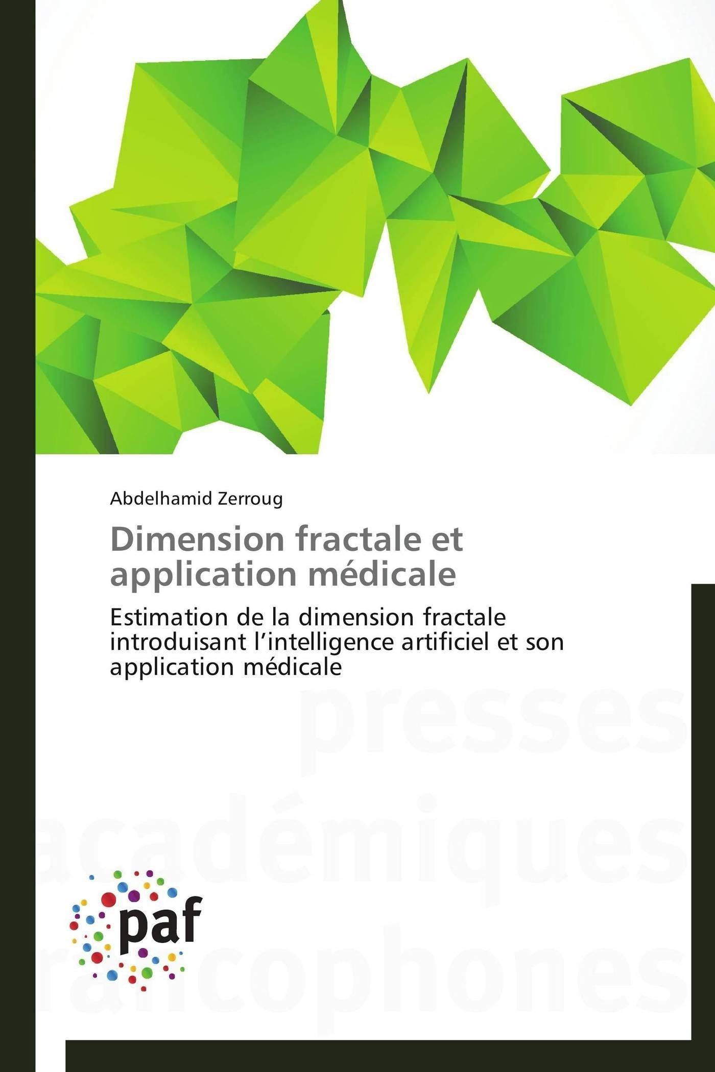 Download Dimension fractale et application médicale: Estimation de la dimension fractale introduisant l'intelligence artificiel et son application médicale (Omn.Pres.Franc.) (French Edition) pdf
