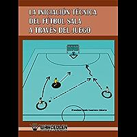 La iniciacion tecnica del futbol sala a traves del juego (Spanish Edition)