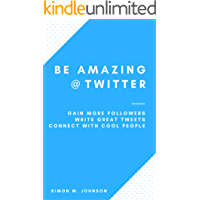 Be Amazing at Twitter: How to Gain More Followers, Write Great Tweets, and Connect with Cool People