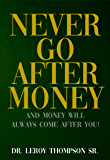 Never Go After Money: And Money Will Always Come After You