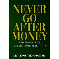 Never Go After Money: And Money Will Always Come After You (English Edition)
