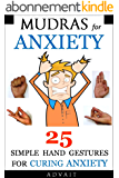 Mudras for Anxiety: 25 Simple Hand Gestures for Curing Anxiety (Mudra Healing Book 6) (English Edition)
