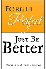Forget Perfect, Just Be Better: 101 Simple Ways to Grow in Relationships, at Work, in Life, and Through God Kindle Edition