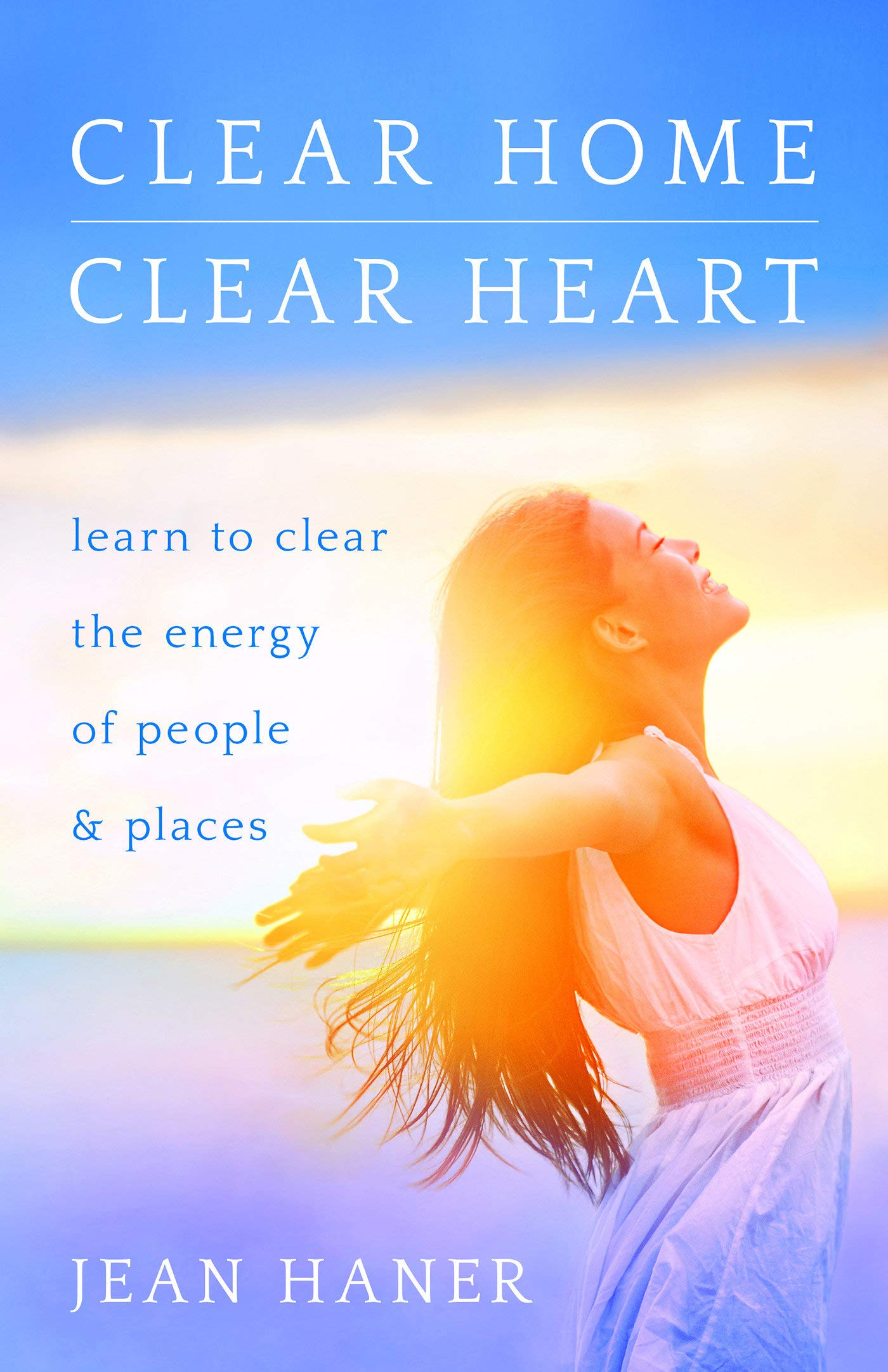 Clear Home, Clear Heart: Learn to Clear the Energy of People & Places