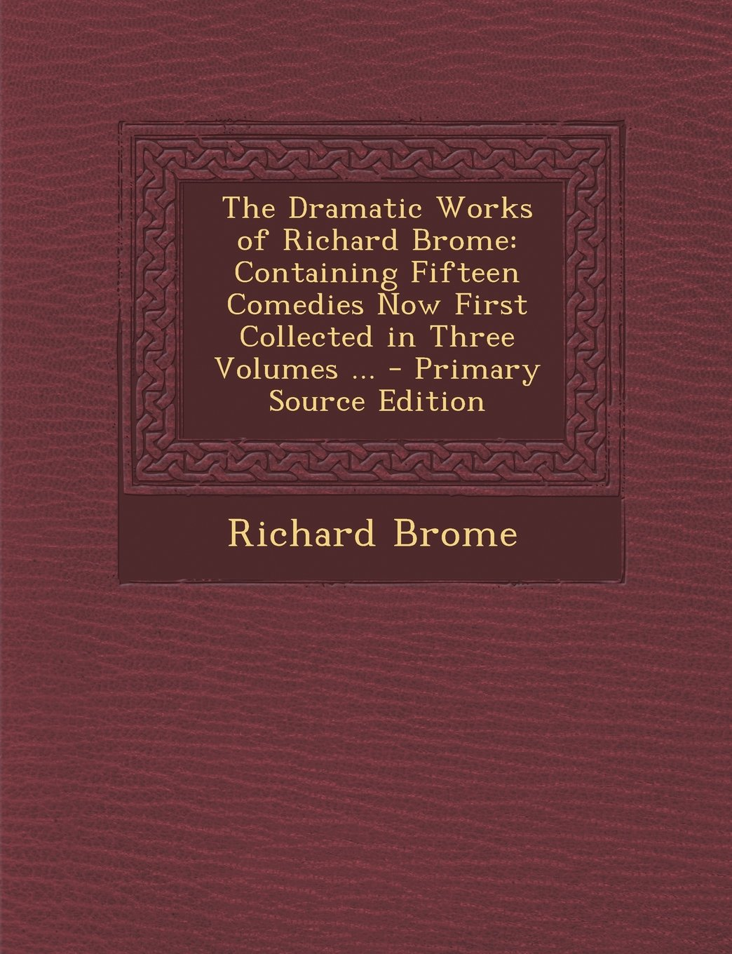 Download The Dramatic Works of Richard Brome: Containing Fifteen Comedies Now First Collected in Three Volumes ... - Primary Source Edition ebook
