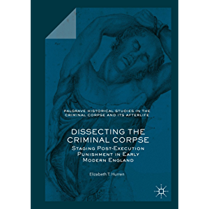 Dissecting the Criminal Corpse: Staging Post-Execution Punishment in Early Modern England (Palgrave Historical Studies…