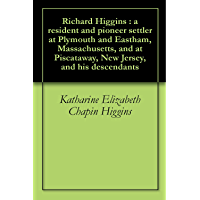 Richard Higgins : a resident and pioneer settler at Plymouth and Eastham, Massachusetts, and at Piscataway, New Jersey, and his descendants