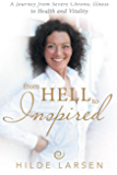 From HELL to Inspired: A Journey from Severe Chronic Illness to Health and Vitality