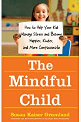 The Mindful Child: How to Help Your Kid Manage Stress and Become Happier, Kinder, and More Compassionate Kindle Edition