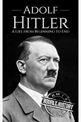 Adolf Hitler: A Life From Beginning to End (World War 2 Biographies Book 1) Kindle Edition