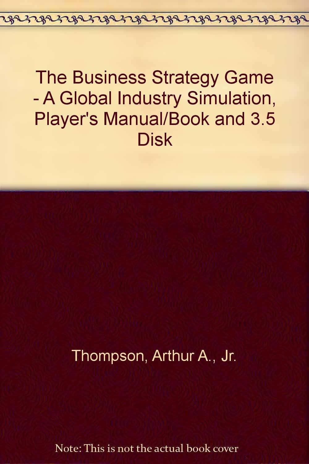 The Business Strategy Game - A Global Industry Simulation, Player's Manual/Book  and 3.5 Disk: Arthur A., Jr. Thompson: 9780256097238: Books - Amazon.ca