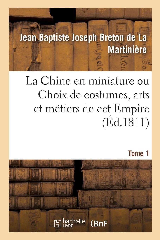 Read Online La Chine En Miniature Ou Choix de Costumes, Arts Et Métiers de CET Empire. Tome 1 (French Edition) ebook