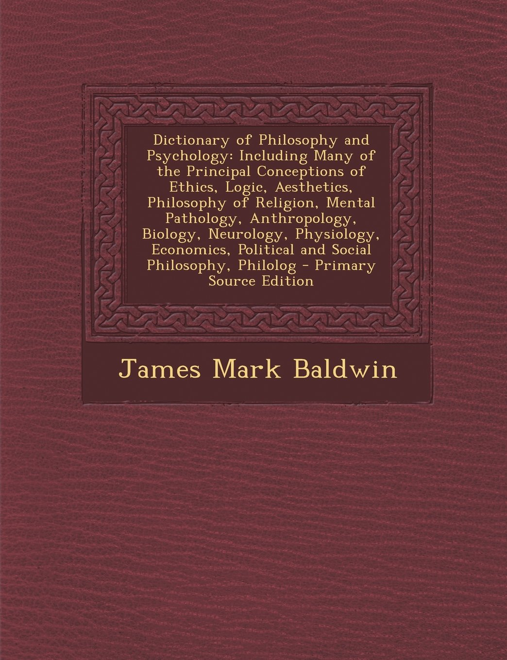 Read Online Dictionary of Philosophy and Psychology: Including Many of the Principal Conceptions of Ethics, Logic, Aesthetics, Philosophy of Religion, Mental ... Political and Social Philosophy, Philolog ebook