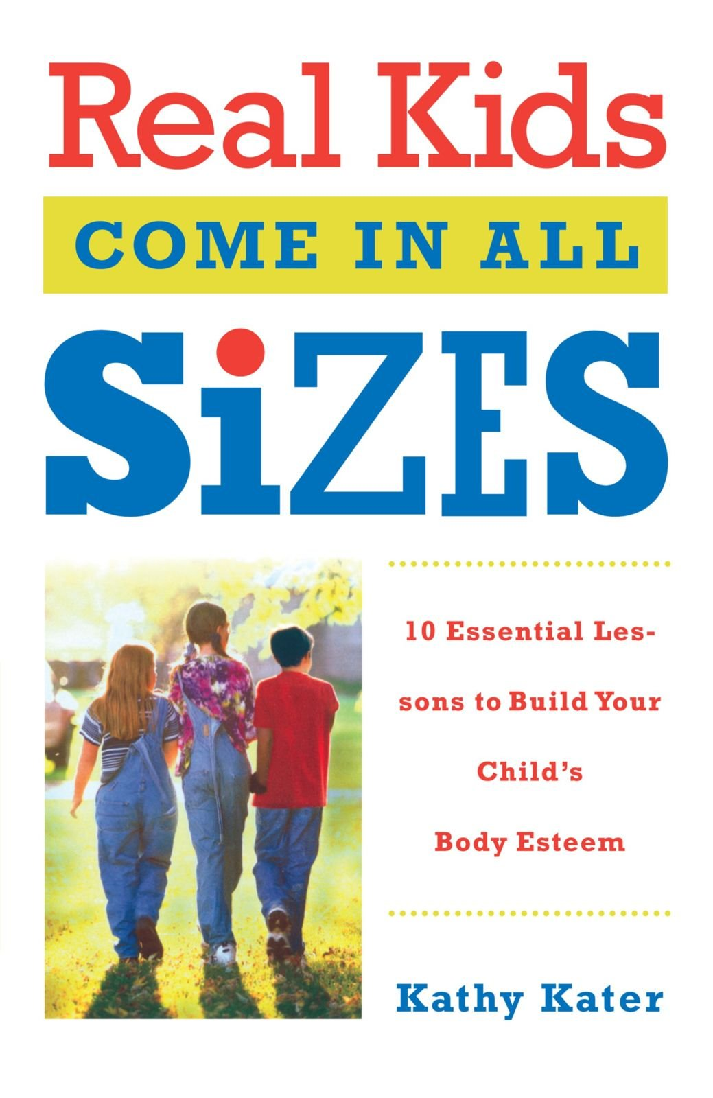 Read Online Real Kids Come in All Sizes: Ten Essential Lessons to Build Your Child's Body Esteem PDF