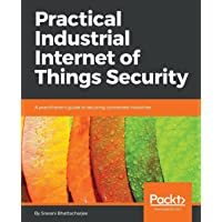 Practical Industrial Internet of Things Security: A practitioner's guide to securing connected industries