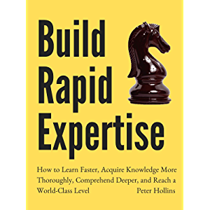 Build Rapid Expertise: How to Learn Faster, Acquire Knowledge More Thoroughly, Comprehend Deeper, and Reach a World…