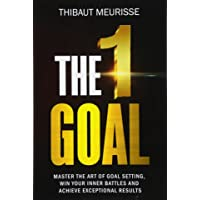The One Goal: Master the Art of Goal Setting, Win Your Inner Battles, And Achieve...