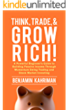 Think, Trade, and Grow Rich!: A Powerful Beginner's Guide to Building Passive Income Through Momentum Swing Trading and Stock Market Investing (Think, Trade, & Grow Rich! Series Book 1)
