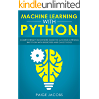 Machine Learning with Python: Comprehensive Beginner's Guide to Machine Learning in Python with Exercises and Case Studies