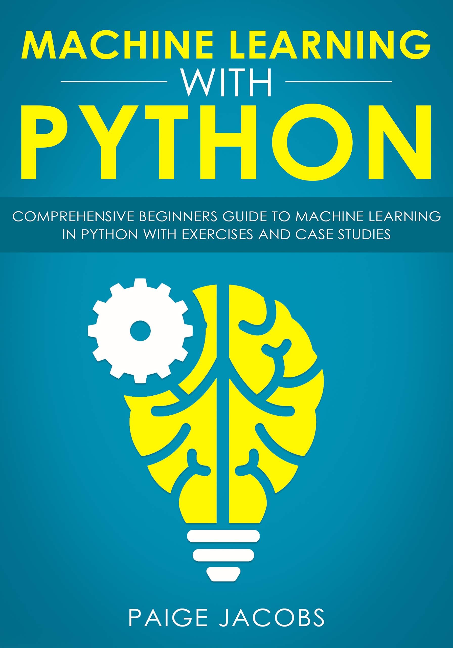 Machine Learning with Python: Comprehensive Beginner's Guide to Machine Learning in Python with Exercises and Case Studies por Paige Jacobs