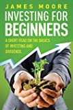 Investing for Beginners: A Short Read on the Basics of Investing and Dividends: Volume 4 (Investing 101, Investing for Dummies, Money, Power, Elon Musk, Tony Robbins, Entrepreneur, Banking)