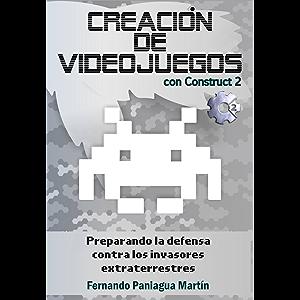 Creación de videojuegos con Construct 2: Preparando la defensa contra los invasores extraterrestres (Spanish Edition)