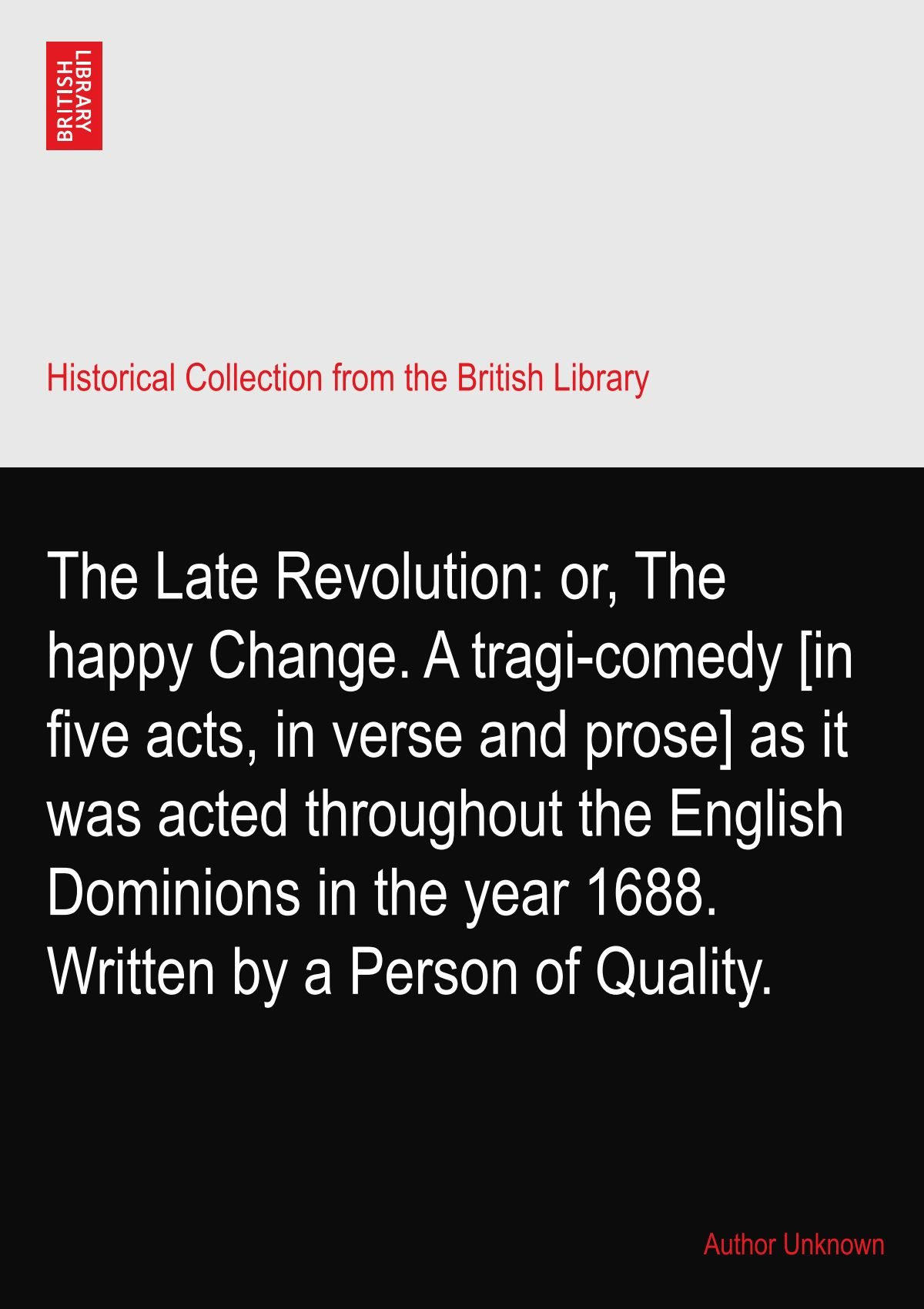 The Late Revolution: or, The happy Change. A tragi-comedy [in five acts, in verse and prose] as it was acted throughout the English Dominions in the year 1688. Written by a Person of Quality. PDF