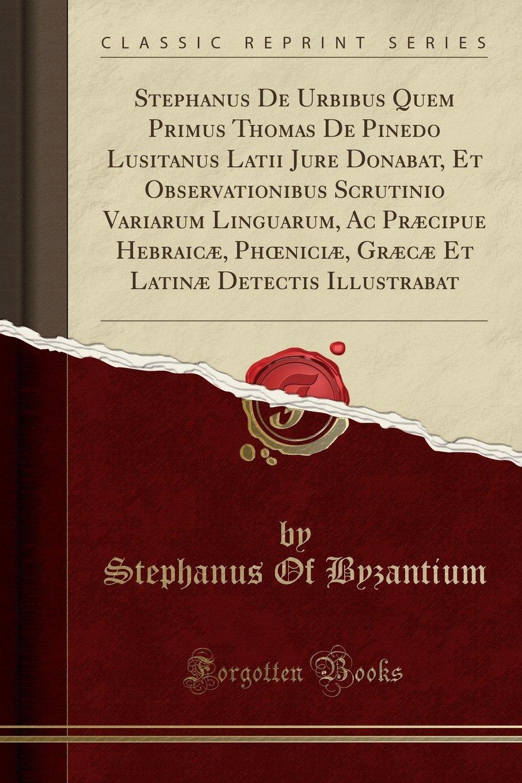 Read Online Stephanus De Urbibus Quem Primus Thomas De Pinedo Lusitanus Latii Jure Donabat, Et Observationibus Scrutinio Variarum Linguarum, Ac Præcipue Hebraicæ, ... Illustrabat (Classic Reprint) (Latin Edition) ebook