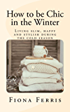 How to be Chic in the Winter: Living slim, happy and stylish during the cold season (English Edition)