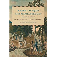 Where Caciques and Mapmakers Met: Border Making in Eighteenth-Century South America (The David J. Weber Series in the…