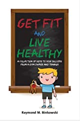 Get Fit and Live Healthy: A Collection of Keys to Your Success from a Gym Owner and Trainer Kindle Edition
