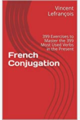 French Conjugation: 399 Exercises to Master the 399 Most Used Verbs in the Present Kindle Edition