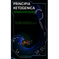 Principia Ketogenica: Low Carbohydrate And Ketogenic Diets - Compendium Of Science Literature On The Benefits (English Edition)