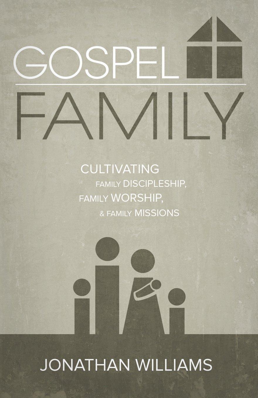 Gospel Family: Cultivating Family Discipleship, Family Worship, Family Missions
