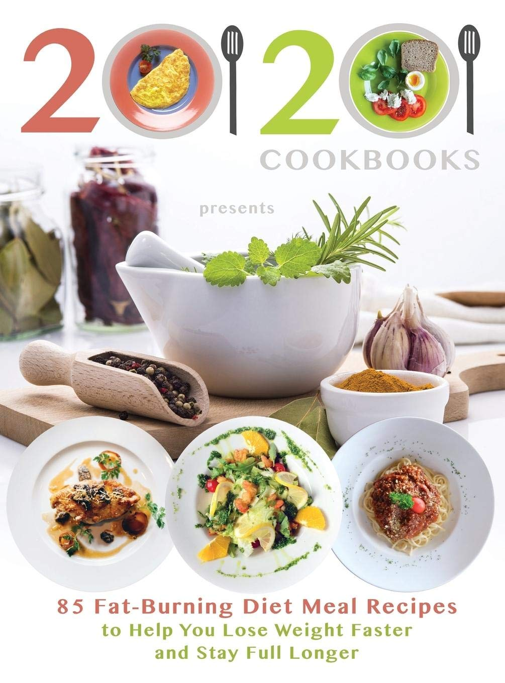 20/20 Cookbooks Presents: 85 Fat-Burning Diet Meal Recipes to Help You Lose Weight Faster and Stay Full Longer 1