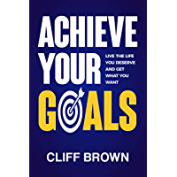 Achieve Your Goals - Live The Life You Deserve And Get What You Want (English Edition)
