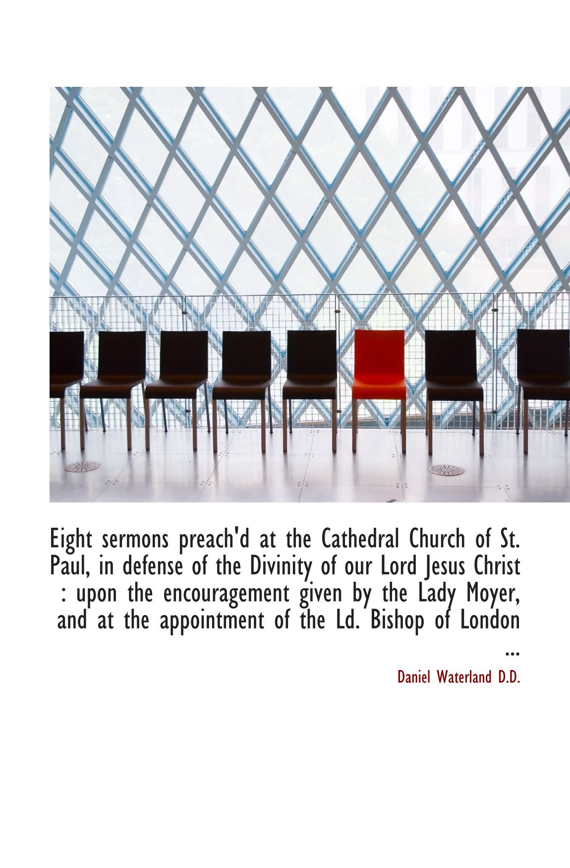 Read Online Eight sermons preach'd at the Cathedral Church of St. Paul, in defense of the Divinity of our Lord J pdf epub