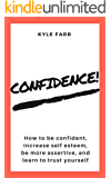 Confidence!: How to Be Confident, Increase Self Esteem, Be More Assertive, and Learn to Trust Yourself