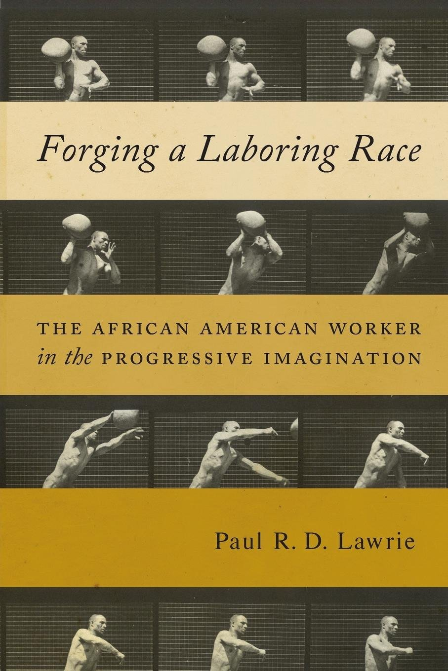 Forging a Laboring Race: The African American Worker in the Progressive Imagination (Culture, Labor, History) PDF