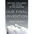 Our Final Invention: Artificial Intelligence and the End of the Human Era