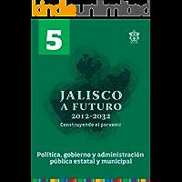 Tomo 5. Política, gobierno y administración pública estatal y municipal (Jalisco a futuro 2012-2032. Construyendo el porvenir)