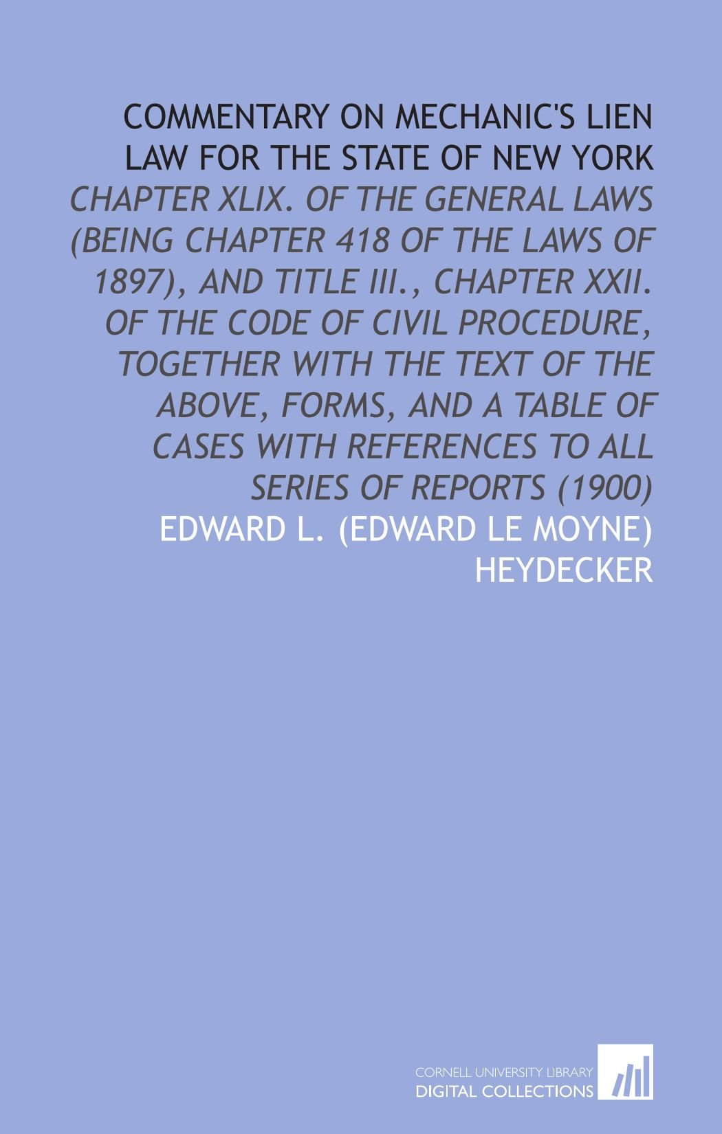 Commentary on Mechanic's Lien Law for the State of New York: Chapter Xlix. Of the General Laws (Being Chapter 418 of the Laws of 1897), and Title ... References to All Series of Reports (1900) PDF