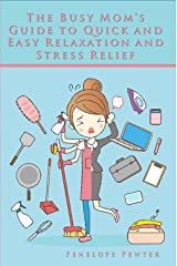 The Busy Mom's Guide to Quick and Easy Relaxation and Stress Relief: Healthier Living with Simple Mental Clarity and Anxiety Reduction Tips Kindle Edition