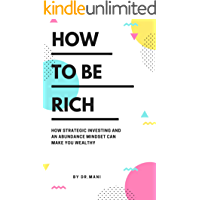 How To Be Rich: How Strategic Investing And An Abundance Mindset Can Make You Wealthy (Dr.Mani Growth Guides Book 1)